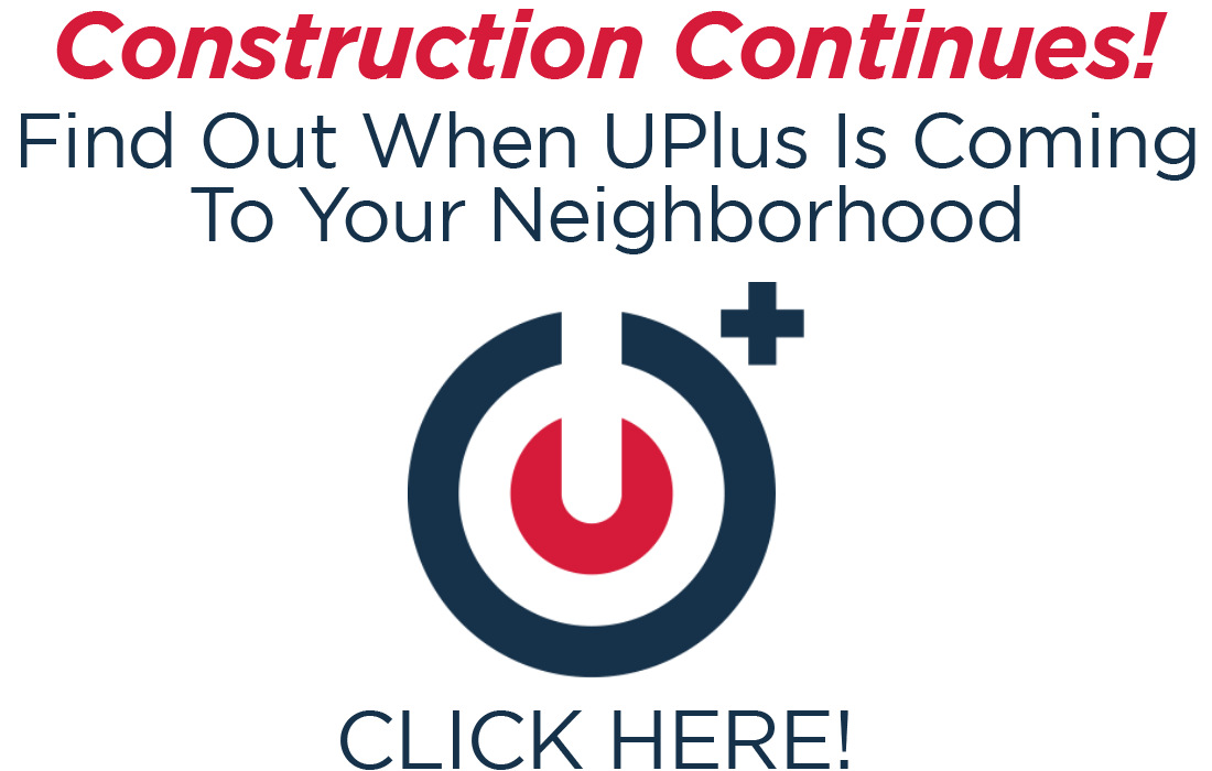Find out when UPlus is coming to your neighborhood